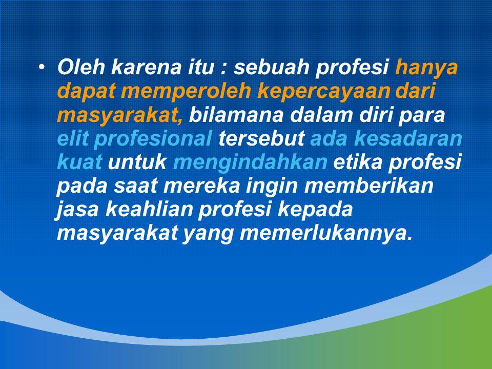 Oleh karena itu : sebuah profesi hanya dapat memperoleh kepercayaan dari masyarakat, bilamana dalam diri para elit profesional tersebut ada kesadaran
