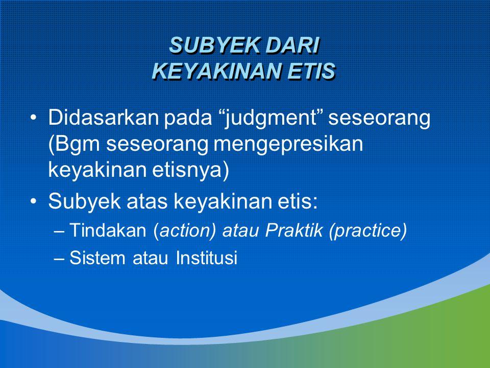 """SUBYEK DARI KEYAKINAN ETIS Didasarkan pada """"judgment"""" seseorang (Bgm seseorang mengepresikan keyakinan etisnya) Subyek atas keyakinan etis: –Tindakan"""
