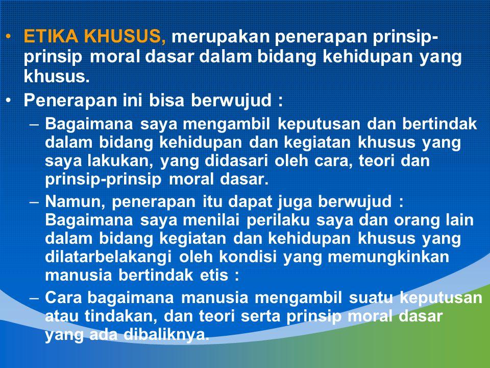 ETIKA KHUSUS, merupakan penerapan prinsip- prinsip moral dasar dalam bidang kehidupan yang khusus. Penerapan ini bisa berwujud : –Bagaimana saya menga