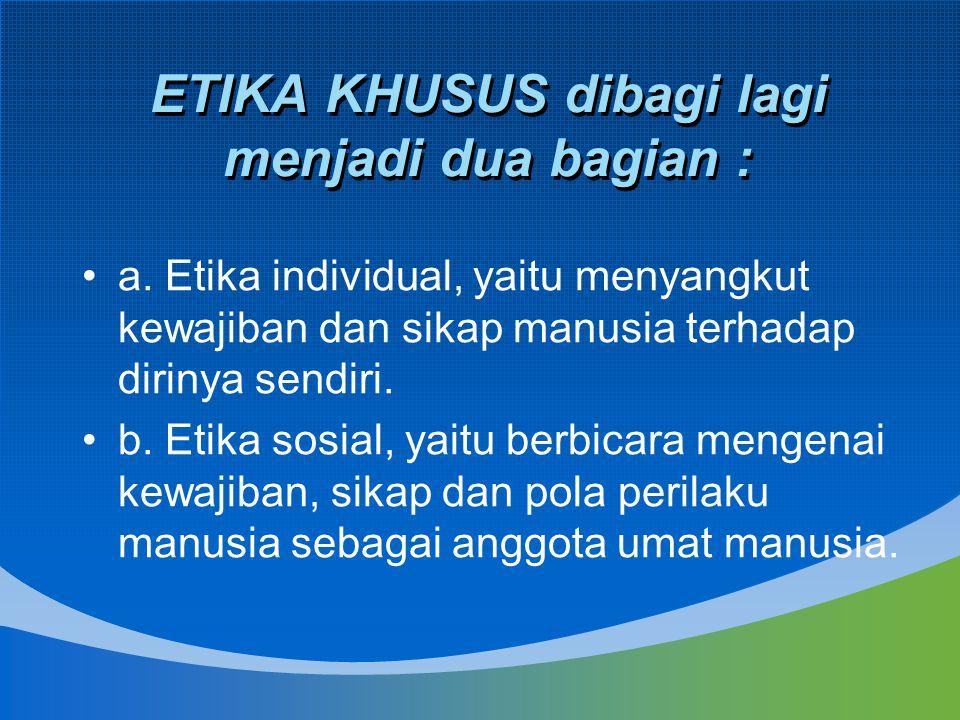 ETIKA KHUSUS dibagi lagi menjadi dua bagian : a. Etika individual, yaitu menyangkut kewajiban dan sikap manusia terhadap dirinya sendiri. b. Etika sos