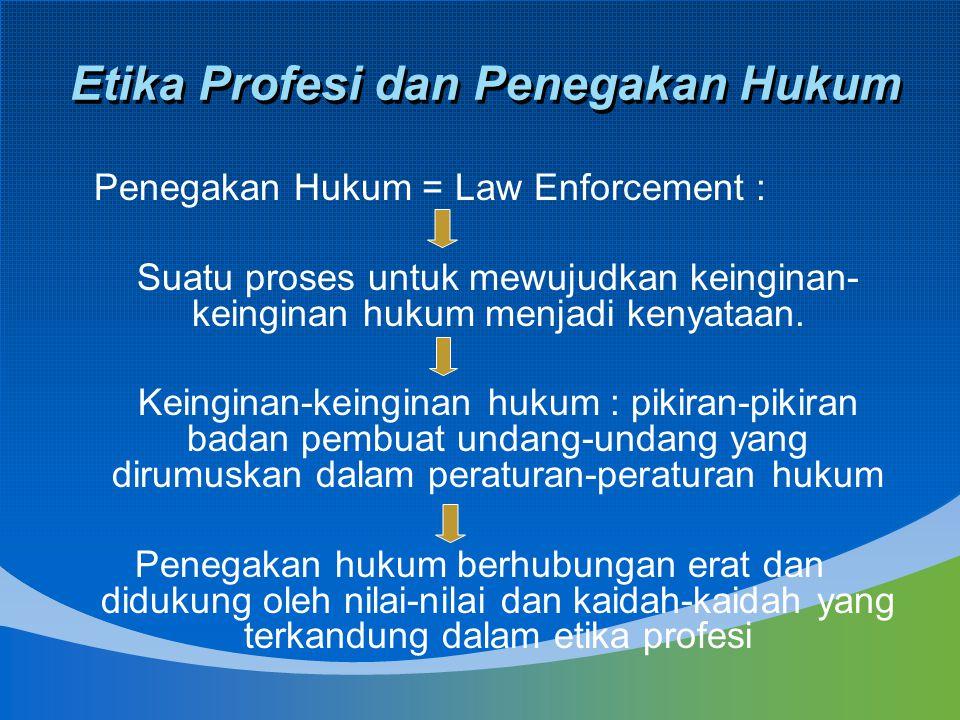 Etika Profesi dan Penegakan Hukum Penegakan Hukum = Law Enforcement : Suatu proses untuk mewujudkan keinginan- keinginan hukum menjadi kenyataan. Kein