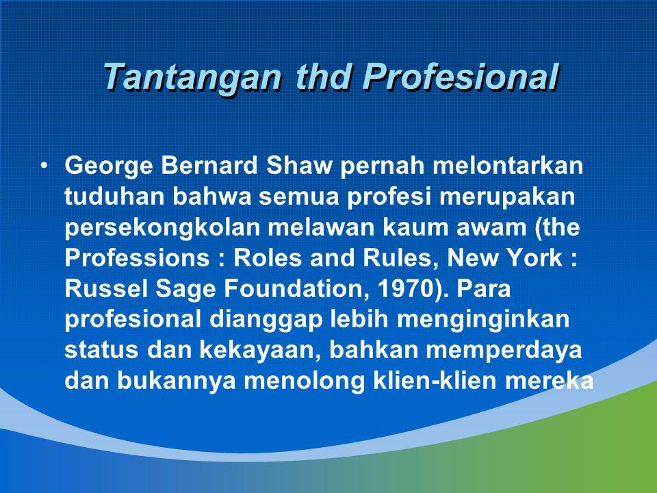 Tantangan thd Profesional George Bernard Shaw pernah melontarkan tuduhan bahwa semua profesi merupakan persekongkolan melawan kaum awam (the Professio