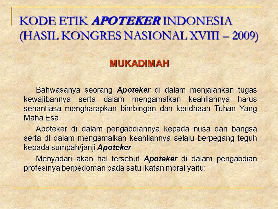 KODE ETIK APOTEKER INDONESIA (HASIL KONGRES NASIONAL XVIII – 2009) MUKADIMAH Bahwasanya seorang Apoteker di dalam menjalankan tugas kewajibannya serta