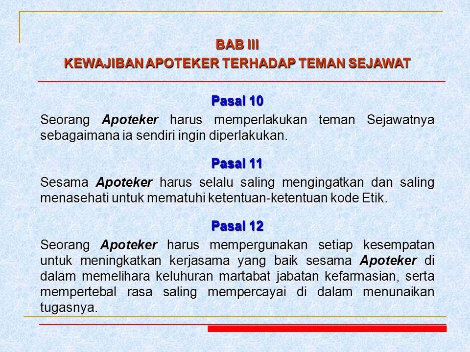 BAB III KEWAJIBAN APOTEKER TERHADAP TEMAN SEJAWAT Pasal 10 Seorang Apoteker harus memperlakukan teman Sejawatnya sebagaimana ia sendiri ingin diperlak