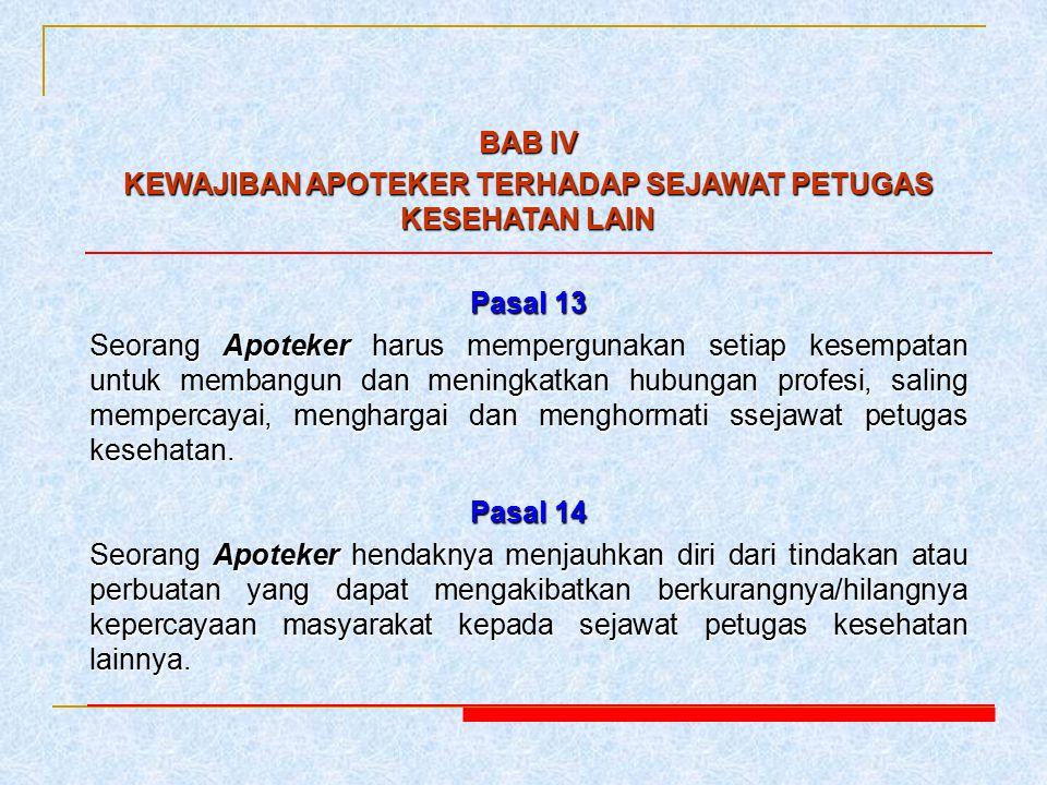 BAB IV KEWAJIBAN APOTEKER TERHADAP SEJAWAT PETUGAS KESEHATAN LAIN Pasal 13 Seorang Apoteker harus mempergunakan setiap kesempatan untuk membangun dan
