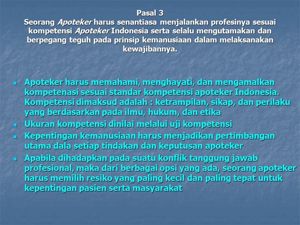 Pasal 3 Seorang Apoteker harus senantiasa menjalankan profesinya sesuai kompetensi Apoteker Indonesia serta selalu mengutamakan dan berpegang teguh pa