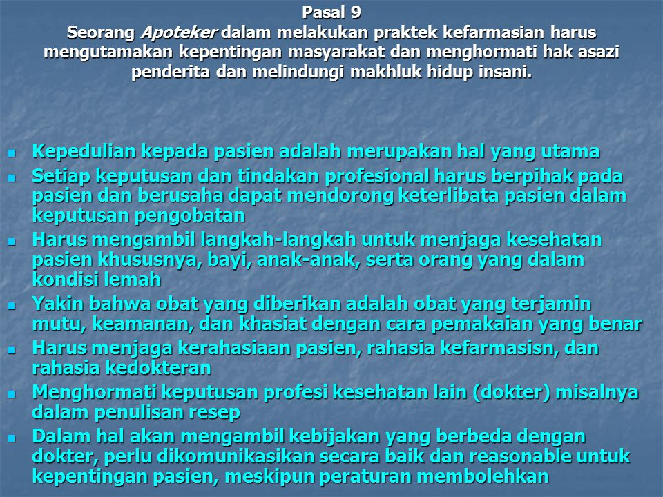 Pasal 9 Seorang Apoteker dalam melakukan praktek kefarmasian harus mengutamakan kepentingan masyarakat dan menghormati hak asazi penderita dan melindu