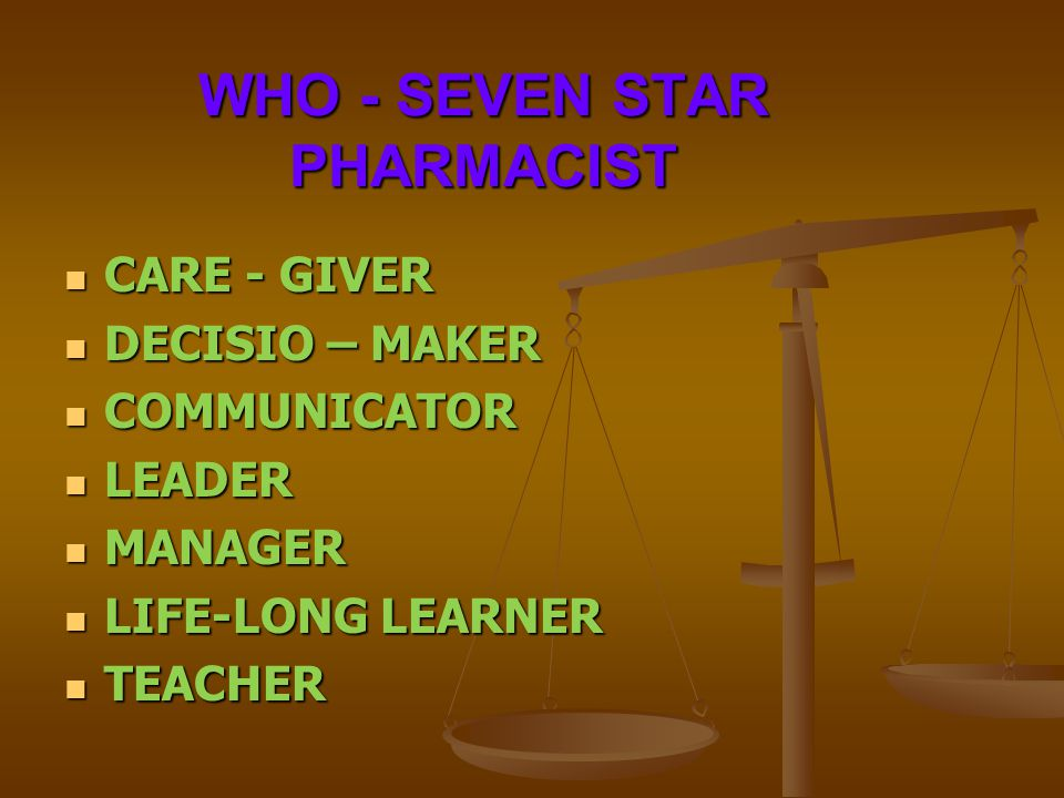 WHO - SEVEN STAR PHARMACIST CARE - GIVER CARE - GIVER DECISIO – MAKER DECISIO – MAKER COMMUNICATOR COMMUNICATOR LEADER LEADER MANAGER MANAGER LIFE-LON