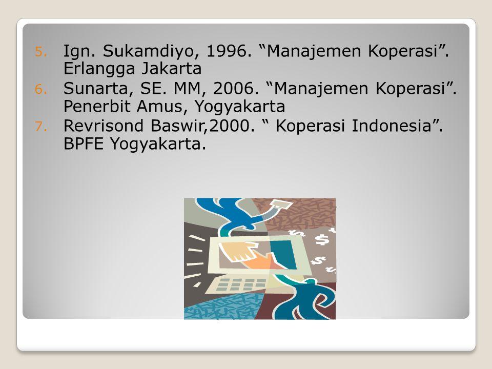 "5. Ign. Sukamdiyo, 1996. ""Manajemen Koperasi"". Erlangga Jakarta 6. Sunarta, SE. MM, 2006. ""Manajemen Koperasi"". Penerbit Amus, Yogyakarta 7. Revrisond"