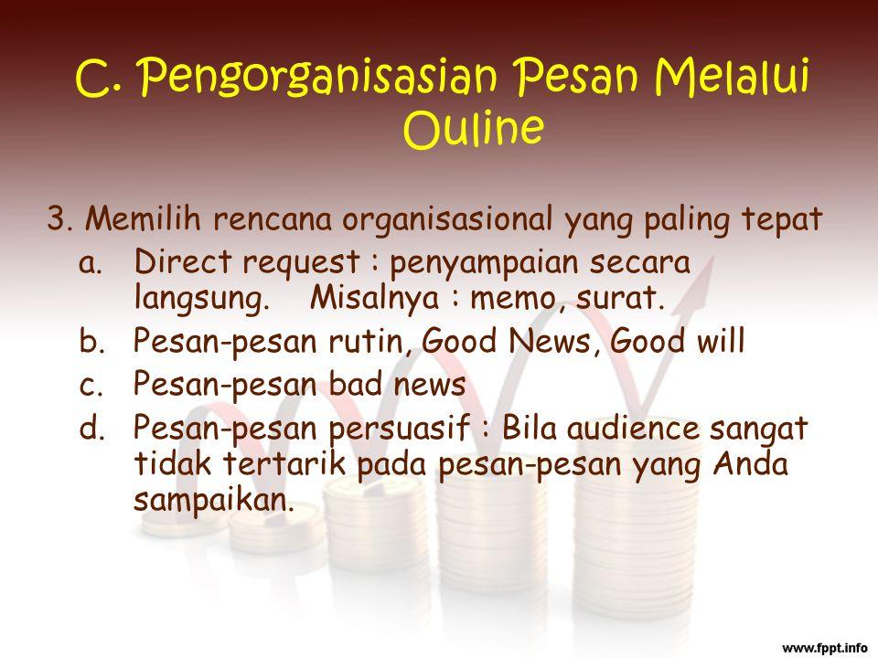 C. Pengorganisasian Pesan Melalui Ouline 3. Memilih rencana organisasional yang paling tepat a. Direct request : penyampaian secara langsung. Misalnya
