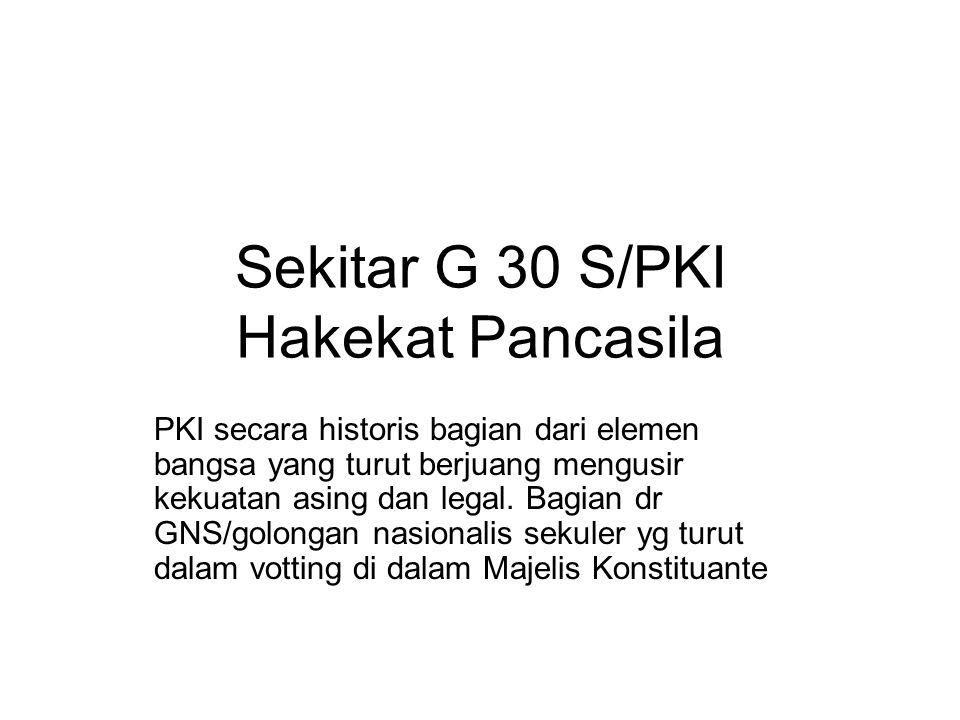 G 30 S/PKI Setelah tahun 1959 PKI dekat dengan Presiden Soekarno melalui penguatan posisi strategis (birokrasi isolasi) serta ajaran Nasakom (integralisasi paham Nasional/kebangsaan – agama dan komunis) Paham komunis sebagai ideologi PKI adl bentuk reaksi kapitalis – liberal yg mengsengsarakan rakyat