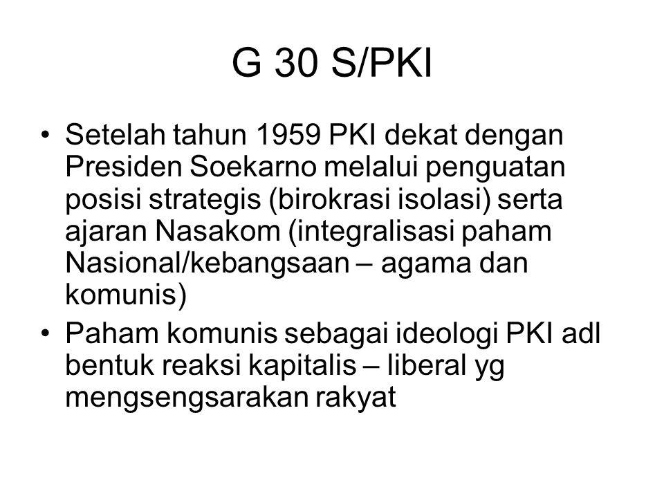 G 30 S/PKI Setelah tahun 1959 PKI dekat dengan Presiden Soekarno melalui penguatan posisi strategis (birokrasi isolasi) serta ajaran Nasakom (integral