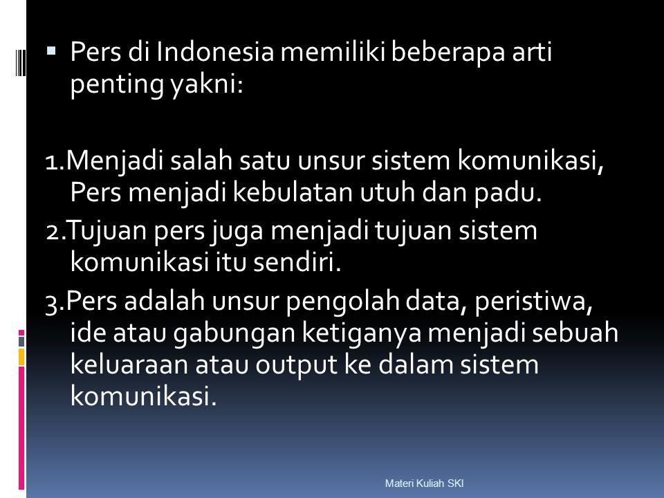  Pers di Indonesia memiliki beberapa arti penting yakni: 1.Menjadi salah satu unsur sistem komunikasi, Pers menjadi kebulatan utuh dan padu. 2.Tujuan