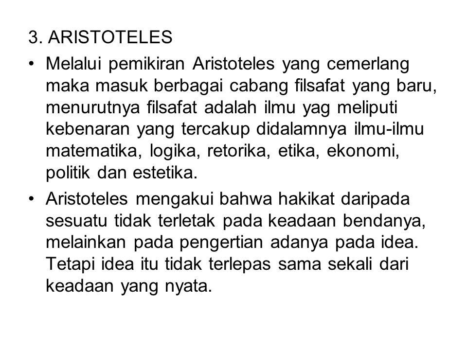3. ARISTOTELES Melalui pemikiran Aristoteles yang cemerlang maka masuk berbagai cabang filsafat yang baru, menurutnya filsafat adalah ilmu yag meliput