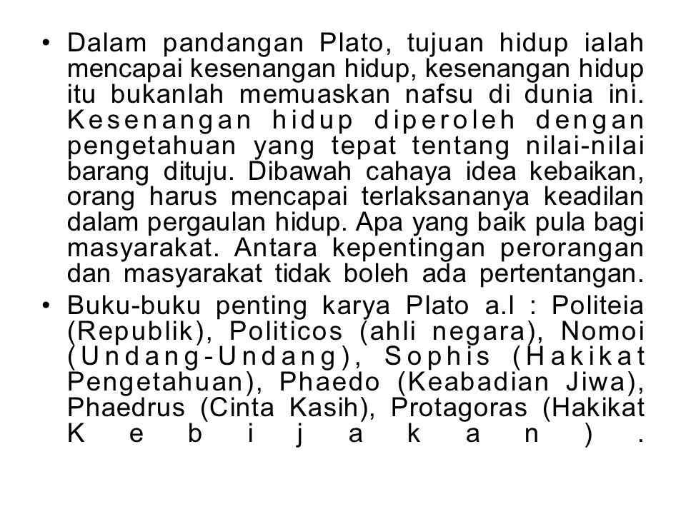 Dalam pandangan Plato, tujuan hidup ialah mencapai kesenangan hidup, kesenangan hidup itu bukanlah memuaskan nafsu di dunia ini. Kesenangan hidup dipe