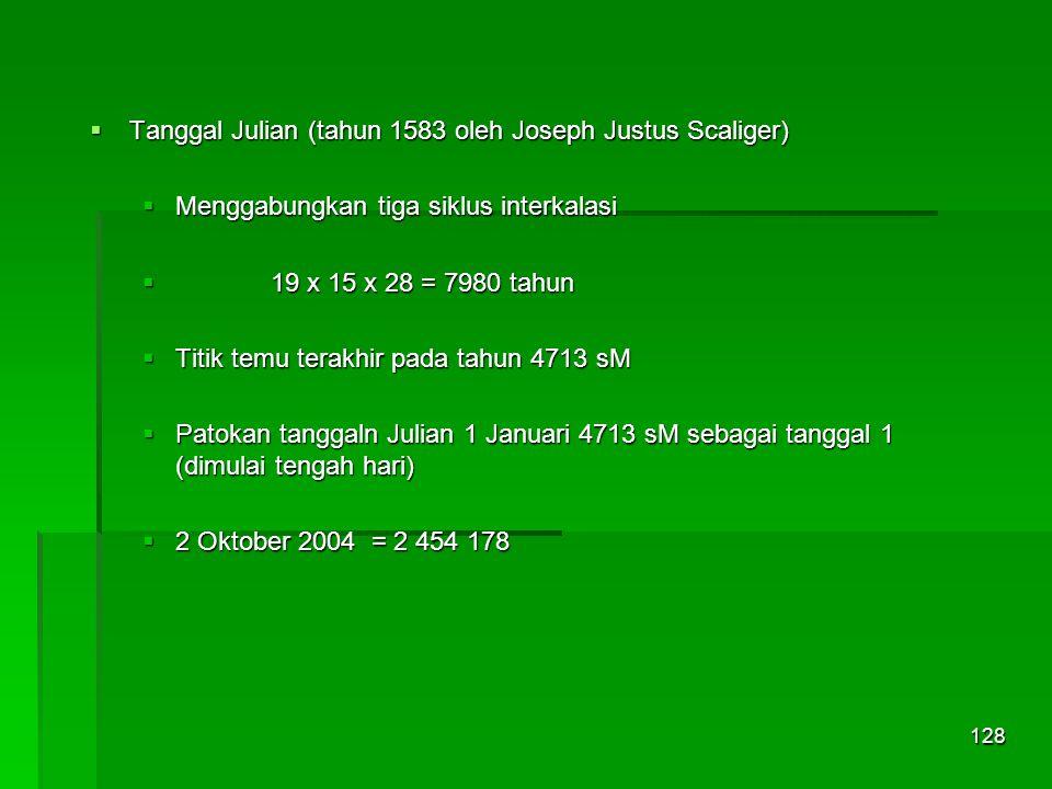 128  Tanggal Julian (tahun 1583 oleh Joseph Justus Scaliger)  Menggabungkan tiga siklus interkalasi  19 x 15 x 28 = 7980 tahun  Titik temu terakhir pada tahun 4713 sM  Patokan tanggaln Julian 1 Januari 4713 sM sebagai tanggal 1 (dimulai tengah hari)  2 Oktober 2004 = 2 454 178