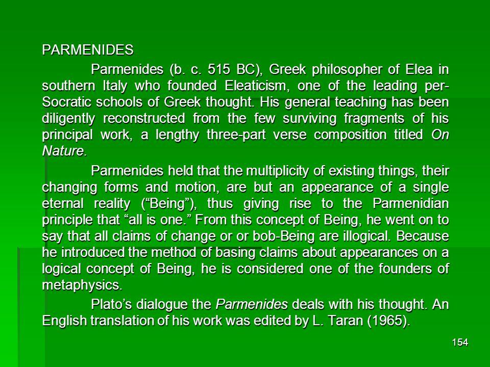 153 Zaman Yunani Kuno Pra-Sokrates: Wujud Alam Perguruan Elea Dipimpin oleh ParmenidesDipimpin oleh Parmenides Pengikut terkenal adalah Zeno dari EleaPengikut terkenal adalah Zeno dari Elea Menganut alam tunggal (monisme)Menganut alam tunggal (monisme)Heraklitus Mengagumi api yang bergerak dan air yang mengalirMengagumi api yang bergerak dan air yang mengalir Ucapan terkenal panta rhei = semua mengalir Ucapan terkenal panta rhei = semua mengalir Menganut alam jamakMenganut alam jamakEmpedokles Substansi alam terus bergerak, berpadu melalui kasih, dan bercerai melalui benci, berulang-ulang terjadi secara periodikSubstansi alam terus bergerak, berpadu melalui kasih, dan bercerai melalui benci, berulang-ulang terjadi secara periodik Menganut alam jamakMenganut alam jamak