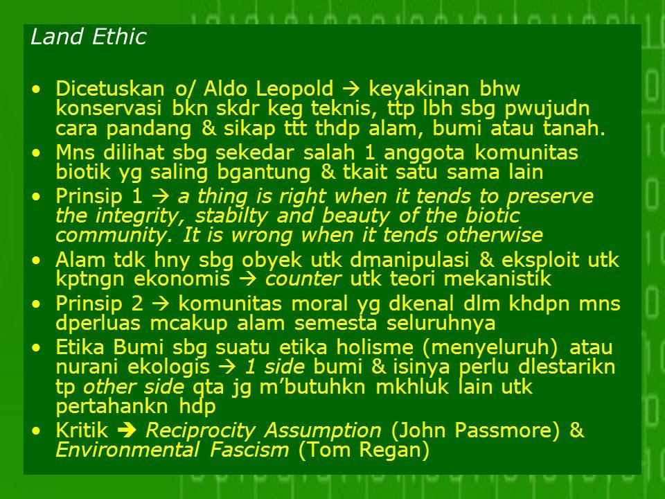 Land Ethic Dicetuskan o/ Aldo Leopold  keyakinan bhw konservasi bkn skdr keg teknis, ttp lbh sbg pwujudn cara pandang & sikap ttt thdp alam, bumi ata