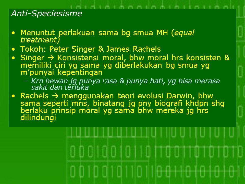 Anti-Speciesisme Menuntut perlakuan sama bg smua MH (equal treatment) Tokoh: Peter Singer & James Rachels Singer  Konsistensi moral, bhw moral hrs ko