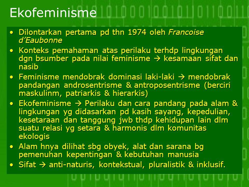 Ekofeminisme Dilontarkan pertama pd thn 1974 oleh Francoise d'EaubonneDilontarkan pertama pd thn 1974 oleh Francoise d'Eaubonne Konteks pemahaman atas