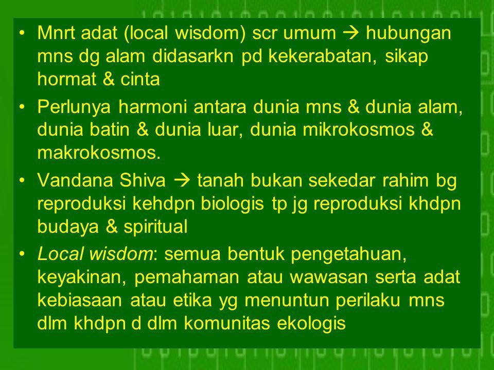 Mnrt adat (local wisdom) scr umum  hubungan mns dg alam didasarkn pd kekerabatan, sikap hormat & cinta Perlunya harmoni antara dunia mns & dunia alam
