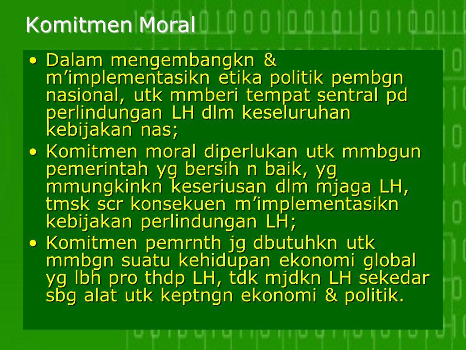 Komitmen Moral Dalam mengembangkn & m'implementasikn etika politik pembgn nasional, utk mmberi tempat sentral pd perlindungan LH dlm keseluruhan kebij