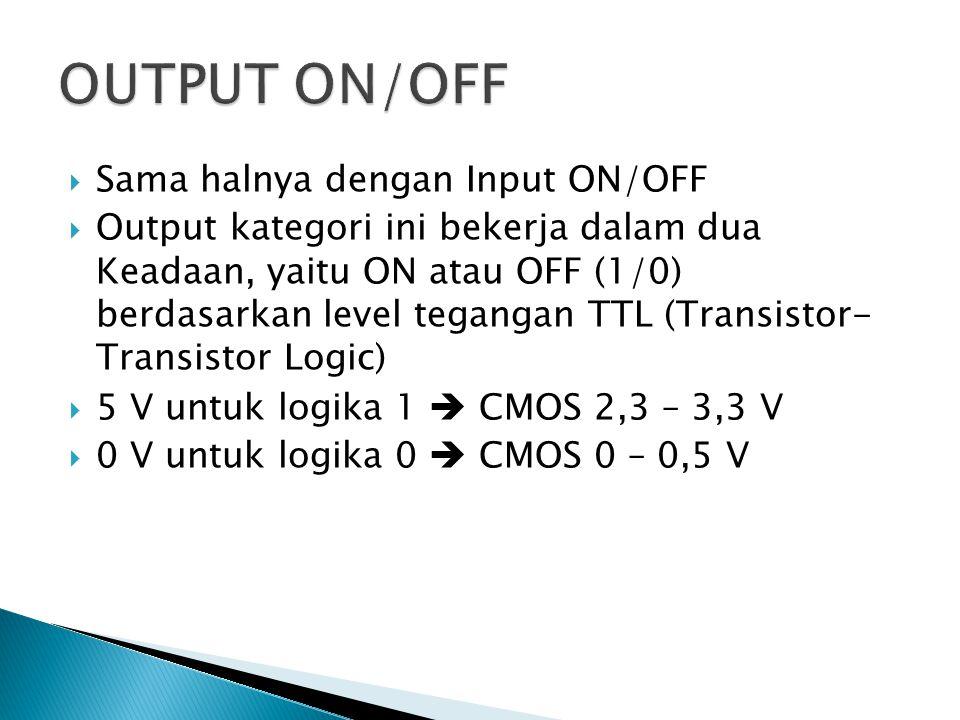  Sama halnya dengan Input ON/OFF  Output kategori ini bekerja dalam dua Keadaan, yaitu ON atau OFF (1/0) berdasarkan level tegangan TTL (Transistor-