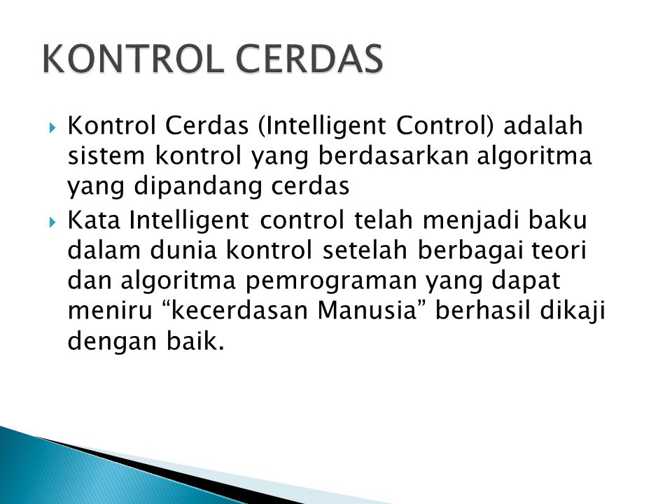  Kontrol Cerdas (Intelligent Control) adalah sistem kontrol yang berdasarkan algoritma yang dipandang cerdas  Kata Intelligent control telah menjadi