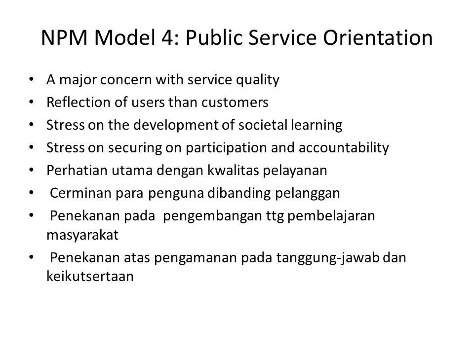 perkembangan paradigma administrasi publik PARADIGM INDIKATOR OLD PUBLIC ADMINISTRATION NEW PUBLIC MANAGEMENT NEW PUBLIC SERVICE Provider BirokrasiBirokrasi atau institusi lain PurposesBirokrasi dan masyarakat Masyarakat / konsumen Masyarakat / warga PerformanceTupoksi BirokrasiMenekankan pada fungsi Akuntabilitas / transparansi ValuesEfektivitas dan efisiensi Efektivitas, efisiensi, dan ekonomis Efektivitas, efisiensi, demokrasi, partisipasi