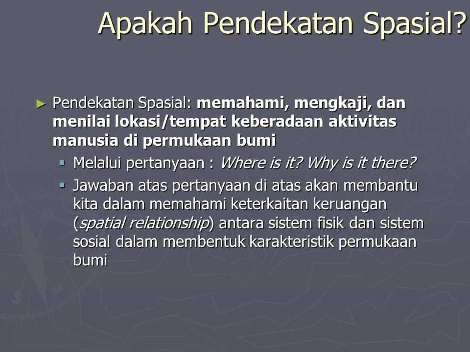 ► Pendekatan Spasial: memahami, mengkaji, dan menilai lokasi/tempat keberadaan aktivitas manusia di permukaan bumi  Melalui pertanyaan : Where is it?