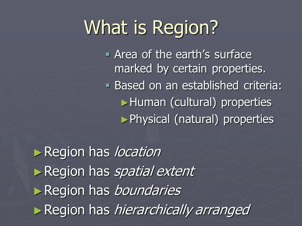 What is is Region? AAAArea of the earth's surface marked by certain properties. BBBBased on an established criteria: ►H►H►H►Human (cultural) p