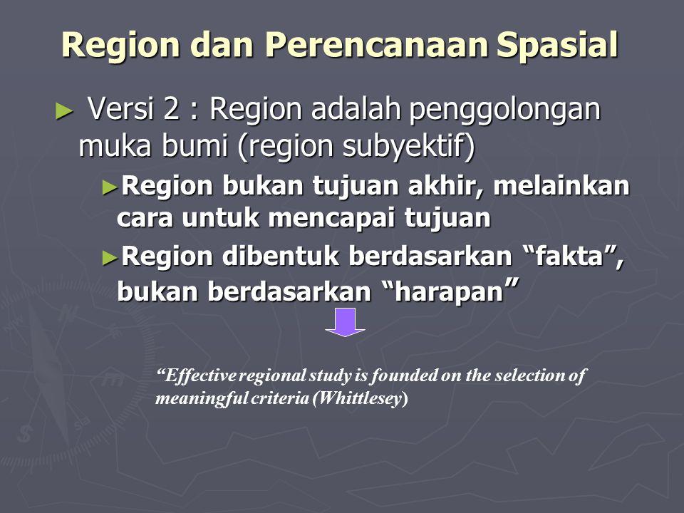 Region dan Perencanaan Spasial ► Versi 2 : Region adalah penggolongan muka bumi (region subyektif) ► Region bukan tujuan akhir, melainkan cara untuk m
