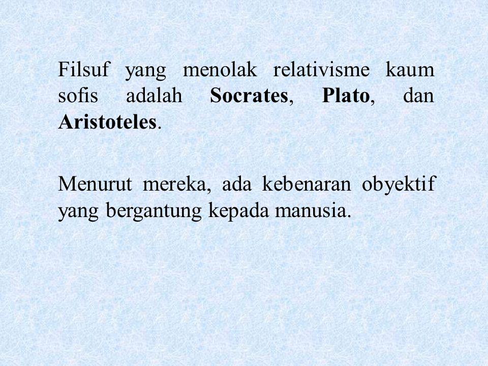 Filsuf yang menolak relativisme kaum sofis adalah Socrates, Plato, dan Aristoteles. Menurut mereka, ada kebenaran obyektif yang bergantung kepada manu