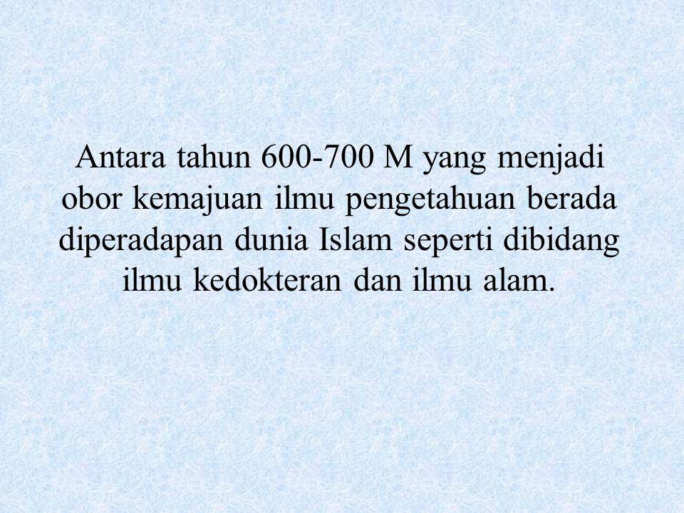Antara tahun 600-700 M yang menjadi obor kemajuan ilmu pengetahuan berada diperadapan dunia Islam seperti dibidang ilmu kedokteran dan ilmu alam.