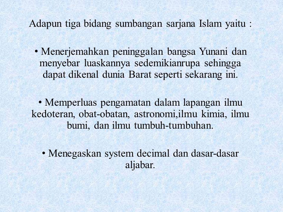Adapun tiga bidang sumbangan sarjana Islam yaitu : Menerjemahkan peninggalan bangsa Yunani dan menyebar luaskannya sedemikianrupa sehingga dapat diken