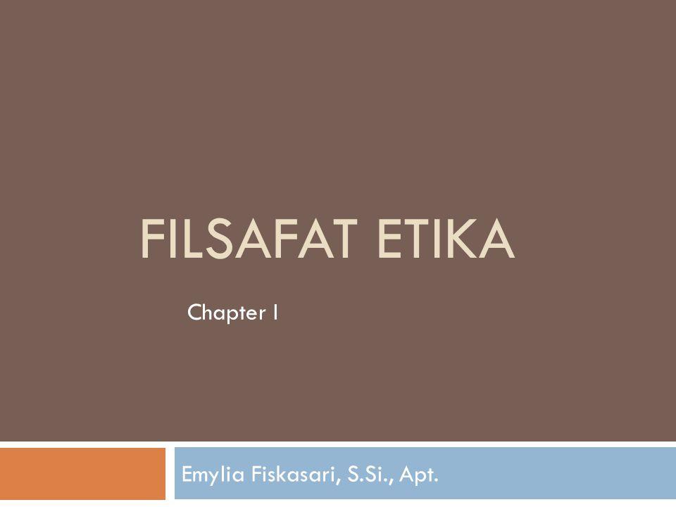 FILSAFAT ETIKA Emylia Fiskasari, S.Si., Apt. Chapter I