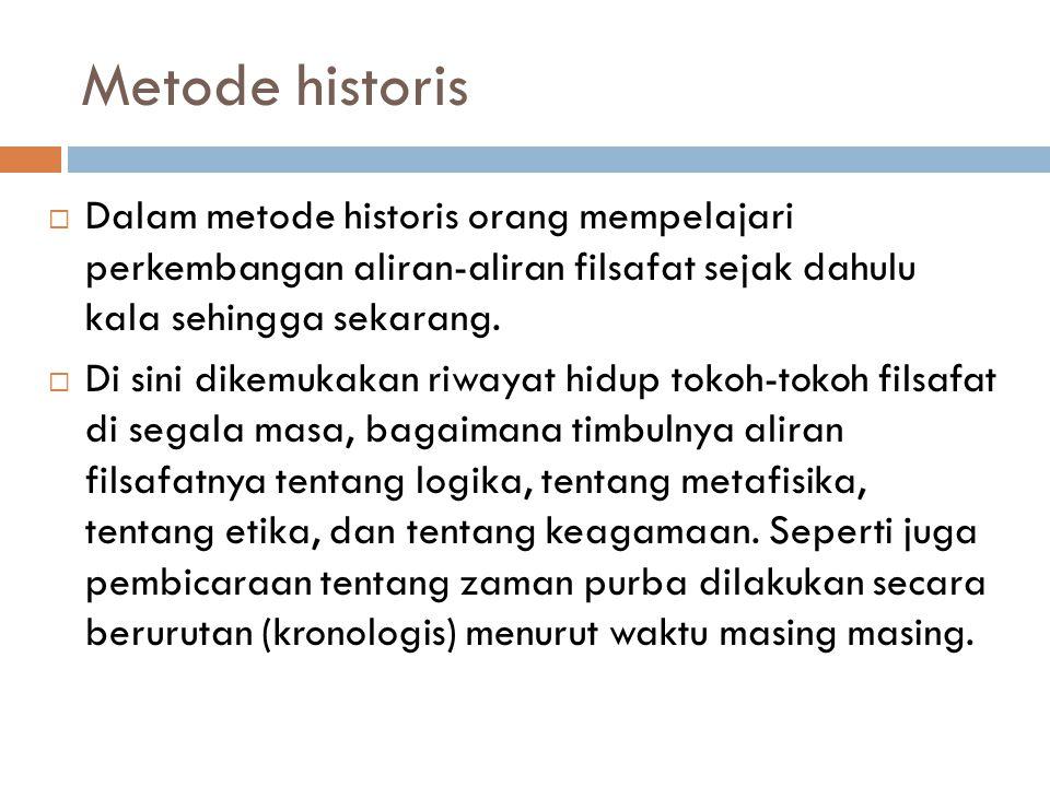 Metode historis  Dalam metode historis orang mempelajari perkembangan aliran-aliran filsafat sejak dahulu kala sehingga sekarang.  Di sini dikemukak
