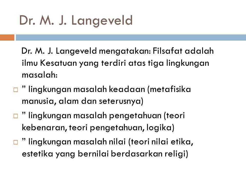 """Dr. M. J. Langeveld Dr. M. J. Langeveld mengatakan: Filsafat adalah ilmu Kesatuan yang terdiri atas tiga lingkungan masalah:  """" lingkungan masalah ke"""