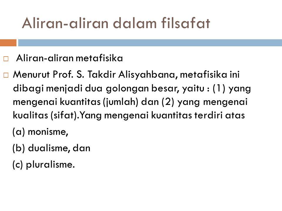 Aliran-aliran dalam filsafat  Aliran-aliran metafisika  Menurut Prof. S. Takdir Alisyahbana, metafisika ini dibagi menjadi dua golongan besar, yaitu