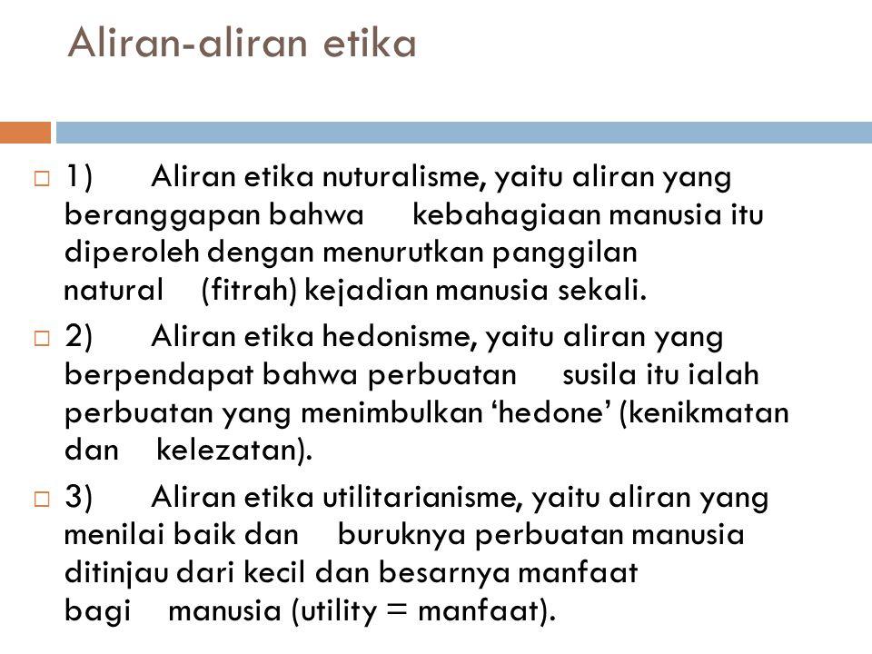 Aliran-aliran etika  1) Aliran etika nuturalisme, yaitu aliran yang beranggapan bahwa kebahagiaan manusia itu diperoleh dengan menurutkan panggilan n