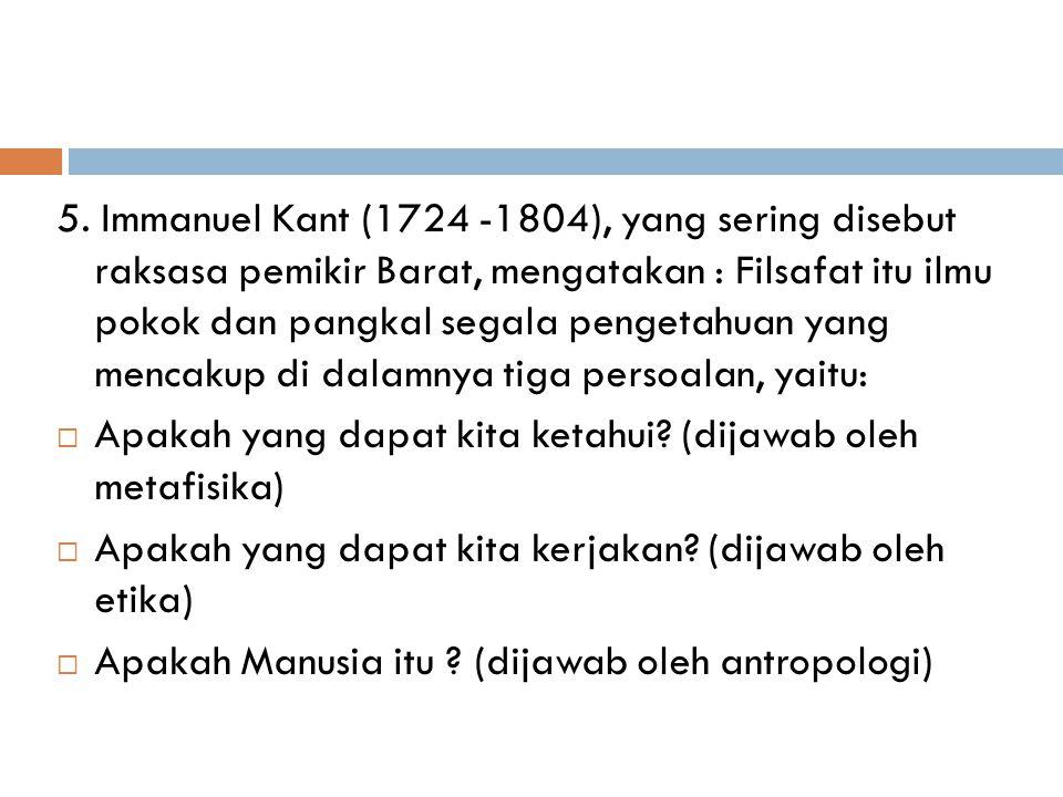5. Immanuel Kant (1724 -1804), yang sering disebut raksasa pemikir Barat, mengatakan : Filsafat itu ilmu pokok dan pangkal segala pengetahuan yang men
