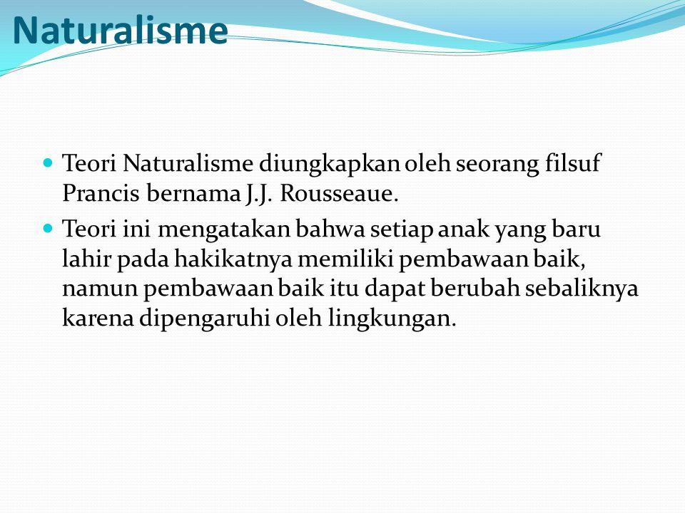 Teori pendidikan menurut aliran Naturalisme Teori Naturalisme diungkapkan oleh seorang filsuf Prancis bernama J.J.