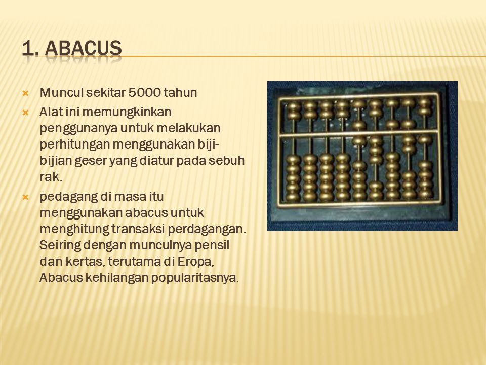  Muncul sekitar 5000 tahun  Alat ini memungkinkan penggunanya untuk melakukan perhitungan menggunakan biji- bijian geser yang diatur pada sebuh rak.