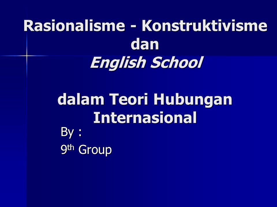 Rasionalisme - Konstruktivisme dan English School dalam Teori Hubungan Internasional By : 9 th Group