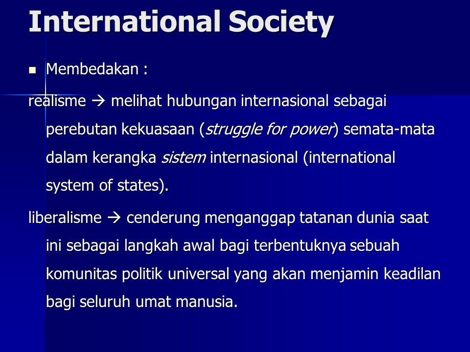International Society Membedakan : Membedakan : realisme  melihat hubungan internasional sebagai perebutan kekuasaan (struggle for power) semata-mata