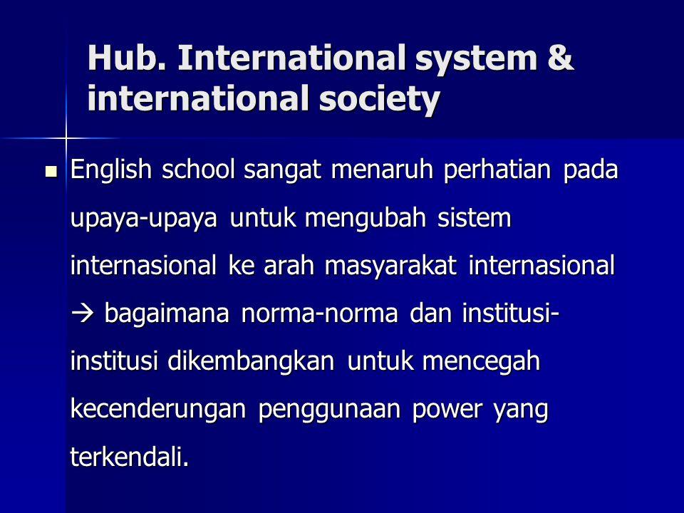 Hub. International system & international society English school sangat menaruh perhatian pada upaya-upaya untuk mengubah sistem internasional ke arah