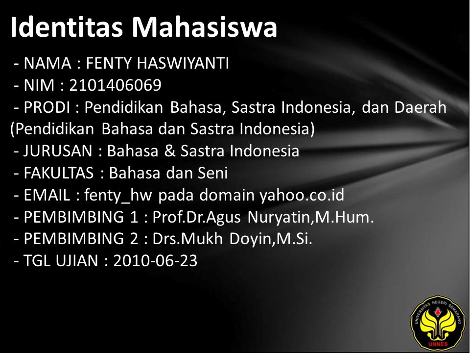 Identitas Mahasiswa - NAMA : FENTY HASWIYANTI - NIM : 2101406069 - PRODI : Pendidikan Bahasa, Sastra Indonesia, dan Daerah (Pendidikan Bahasa dan Sastra Indonesia) - JURUSAN : Bahasa & Sastra Indonesia - FAKULTAS : Bahasa dan Seni - EMAIL : fenty_hw pada domain yahoo.co.id - PEMBIMBING 1 : Prof.Dr.Agus Nuryatin,M.Hum.