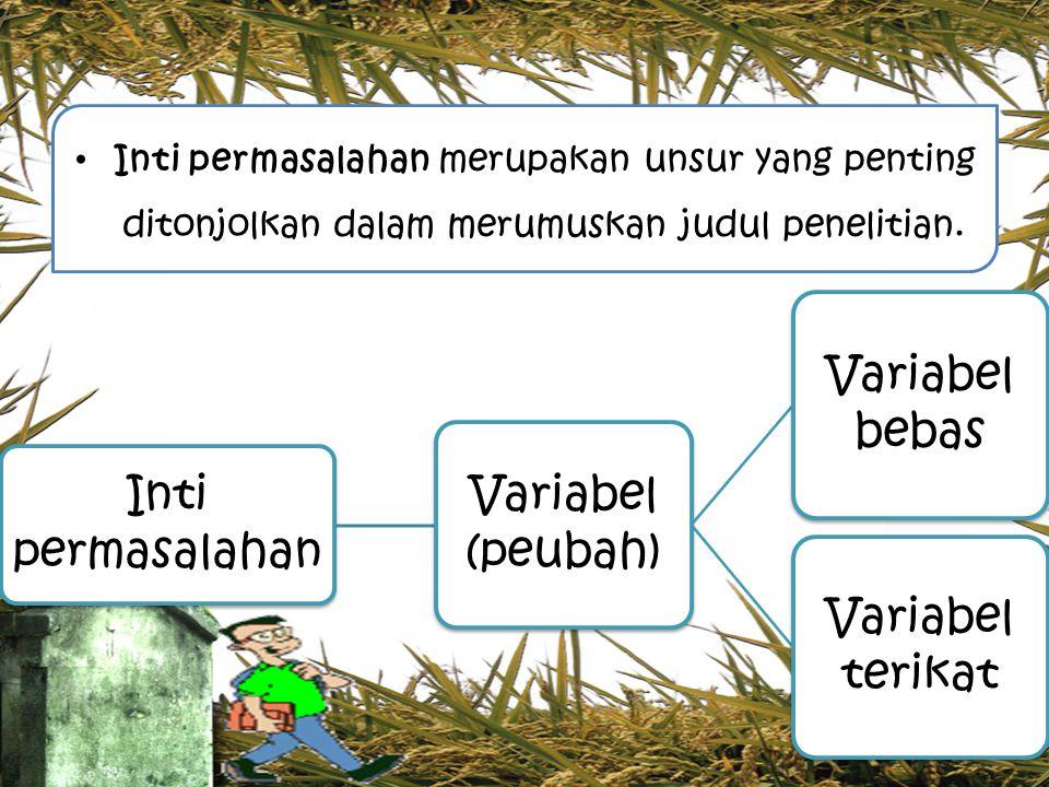 Inti permasalahan merupakan unsur yang penting ditonjolkan dalam merumuskan judul penelitian. Inti permasalahan Variabel (peubah) Variabel bebas Varia