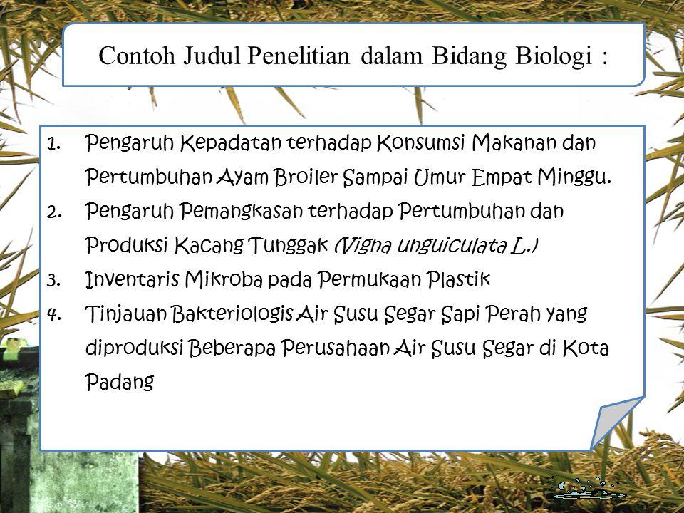 Contoh Judul Penelitian dalam Bidang Biologi : 1.Pengaruh Kepadatan terhadap Konsumsi Makanan dan Pertumbuhan Ayam Broiler Sampai Umur Empat Minggu. 2