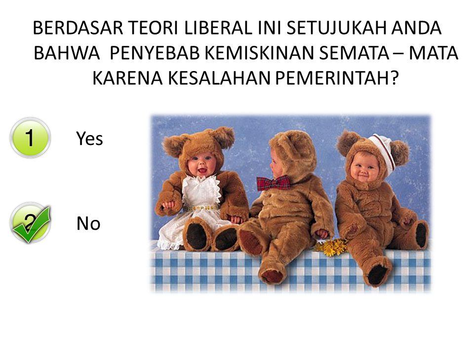 Yes No BERDASAR TEORI LIBERAL INI SETUJUKAH ANDA BAHWA PENYEBAB KEMISKINAN SEMATA – MATA KARENA KESALAHAN PEMERINTAH?